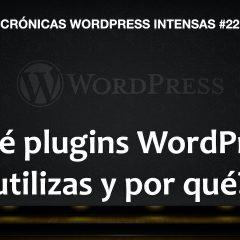 ¿Qué plugins utilizas y por qué? ¿no son demasiados? – Crónicas WordPress intensas #22